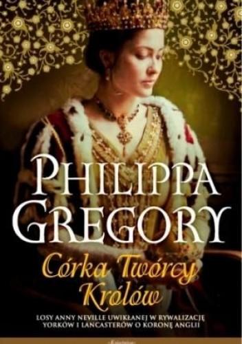"""Anna i Wojna Dwóch Róż. Philipia Gregory """"Córka Twórcy Królów"""""""