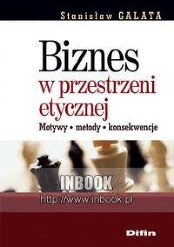 Okładka książki Biznes w przestrzeni etycznej. Motywy, metody, konsekwencje - Stanisław Galata