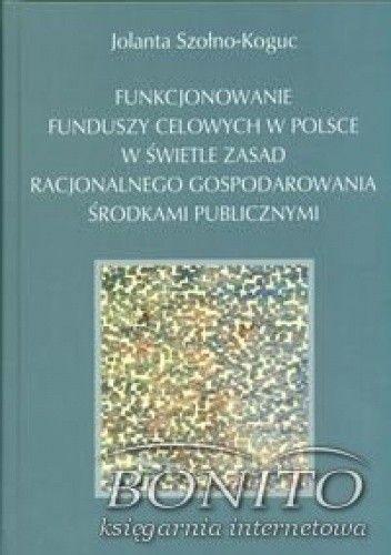 Okładka książki Funkcjonowanie funduszy celowych w Polsce w świetle zasad racjonalnego gospodarowania środkami publicznymi