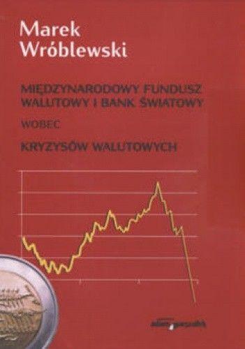 Okładka książki Międzynarodowy fundusz walutowy i bank światowy wobec kryzysów walutowych