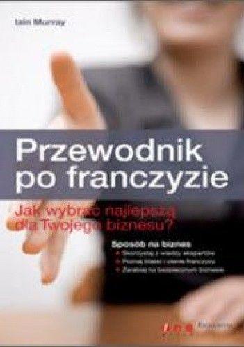 Okładka książki Przewodnik po franczyzie. Jak wybrać najlepszą dla Twojego biznesua