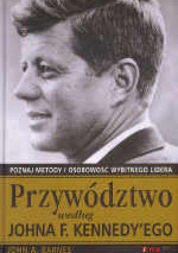 Okładka książki Przywództwo według Johna F. Kennedy'ego. Poznaj metody i osobowość wybitnego lidera