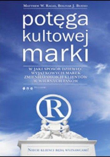 Okładka książki Potęga kultowej marki. W jaki sposób dziewięć wyjątkowych marek zmieniło swoich klientów w wiernych fanów