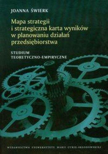 Okładka książki Mapa strategii i strategiczna karta wyników w planowaniu działań przedsiębiorstwa. Studium teoretyczno-empiryczne