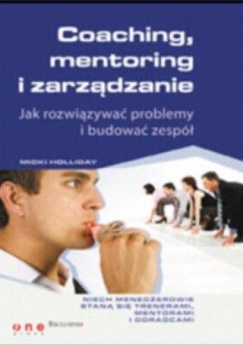 Okładka książki Coaching, mentoring i zarządzanie. Jak rozwiązywać problemy i budować zespół