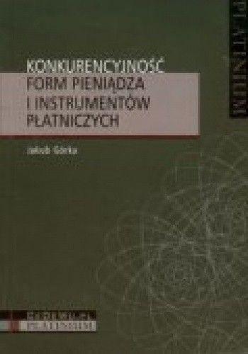 Okładka książki Konkurencyjność form pieniądza i instrumentów płatniczych