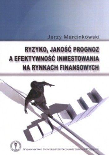 Okładka książki Ryzyko, Jakość Prognoz A Efektywność Inwestowania Na Rynkach Finansowych