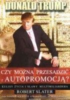 Donald Trump. Czy można przesadzić z autopromocją Kulisy życia i sławy multimiliardera