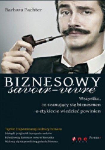 Okładka książki Biznesowy savoir - vivre. Wszystko, co szanujący się biznesmen o etykiecie wiedzieć powinien