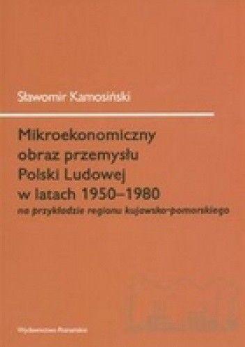 Okładka książki Mikroekonomiczny obraz przemysłu Polski Ludowej w latach 1950-1980 na przykładzie regionu kujawsko-pomorskiego