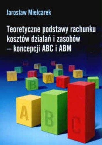 Okładka książki Teoretyczne podstawy rachunku kosztów działań i zasobów - koncepcji ABC i ABM