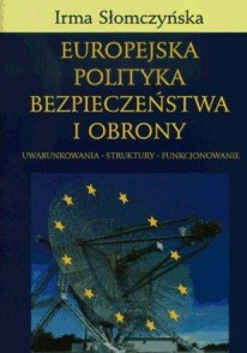 Okładka książki Europejska polityka bezpieczeństwa i obrony. Uwarunkowania - struktury - funkcjonowanie