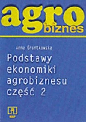 Okładka książki Agrobiznes. Podstawy ekonomiki agrobiznesu. Część 2