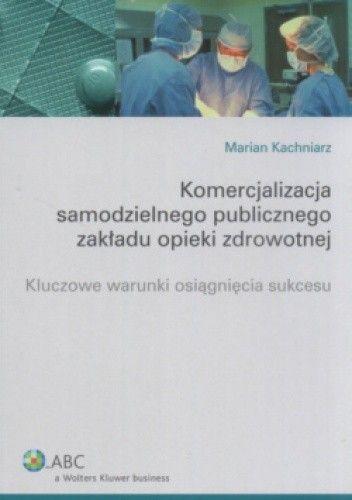 Okładka książki Komercjalizacja samodzielnego publicznego zakładu opieki zdrowotnej. Kluczowe warunki osiągnięcia sukcesu