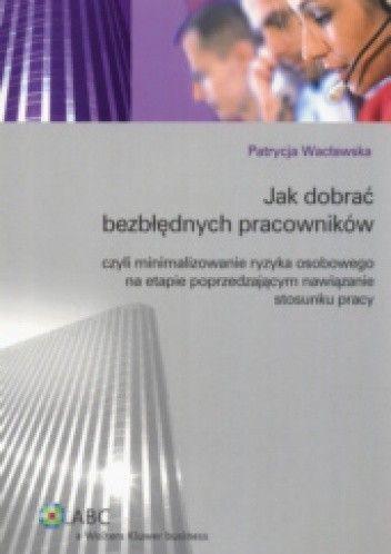Okładka książki Jak dobrać bezbłędnych pracowników czyli minimalizowanie ryzyka osobowego na etapie poprzedzającym nawiązanie stosunku pracy