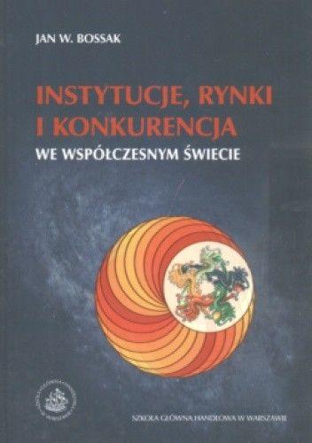 Okładka książki Instytucje, rynki i konkurencja we współczesnym świecie