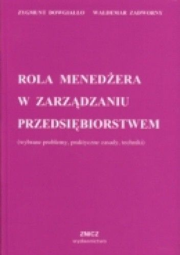 Okładka książki Rola menedżera w zarządzaniu przedsiębiorstwem (wybrane problemy, praktyczne zasady, techniki)