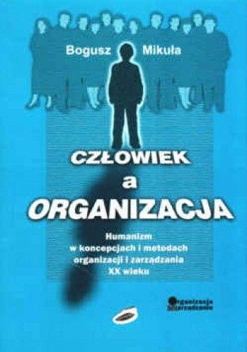 Okładka książki Człowiek a organizacja. Humanizm w koncepcjach i metodach organizacji i zarządzania XX wieku