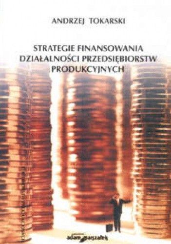 Okładka książki Strategie finansowania działalności przedsiębiorstw produkcyjnych