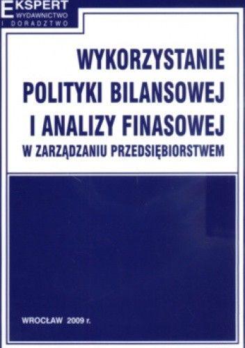 Okładka książki Wykorzystanie Polityki Bilansowej I Analizy Finansowej W Zarządzaniu Przedsiębiorstwem