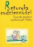 Retoryka codzienności. Zwyczaje językowe współczesnych Polaków