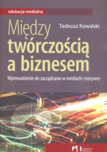 Okładka książki Między twórczością a biznesem Wprowadzenie do zarządania w mediach i rozrywce