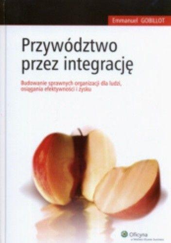 Okładka książki Przywództwo przez integrację. Budowanie sprawnych organizacji dla ludzi, osiągania efektywności i zysku