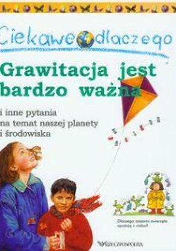 Okładka książki Ciekawe dlaczego grawitacja jest bardzo ważna i inne pytania na temat naszej planety i środowiska