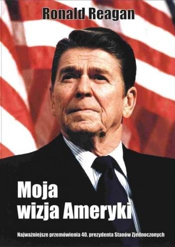 Okładka książki Moja wizja Ameryki. Najważniejsze przemówienia 40. prezydenta Stanów Zjednoczonych