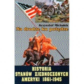 Okładka książki Na drodze ku potędze. Historia Stanów Zjednoczonych Ameryki 1861 - 1945