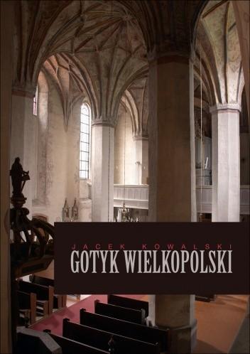 Okładka książki Gotyk wielkopolski. Architektura sakralna XIII - XVI wieku
