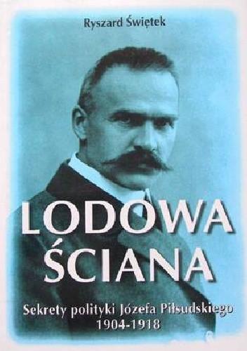Okładka książki Lodowa ściana.  Sekrety polityki Józefa Piłsudskiego 1914-1918