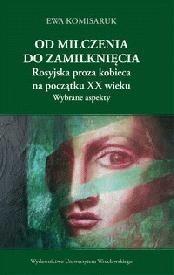 Okładka książki Od milczenia do zamilknięcia. Rosyjska proza kobieca na początku XX wieku. Wybrane aspekty