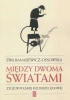 Między dwoma światami. Żydzi w polskiej kulturze ludowej