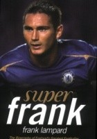 Super Frank: Frank Lampard: The Biography of England's Greatest Footballer