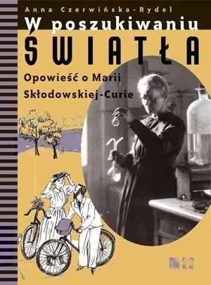 Okładka książki W poszukiwaniu światła. Opowieść o Marii Skłodowskiej-Curie