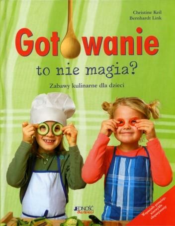 Okładka książki Gotowanie to nie magia? Zabawy kulinarne dla dzieci