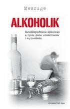 Okładka książki Alkoholik. Autobiograficzna opowieść o życiu, piciu, uzależnieniu i wyzwoleniu