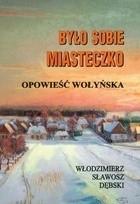 Okładka książki Było sobie miasteczko. Opowieść wołyńska