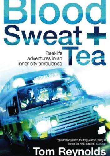 Okładka książki Blood, Sweat and Tea: Real-Life Adventures in an Inner-City Ambulance