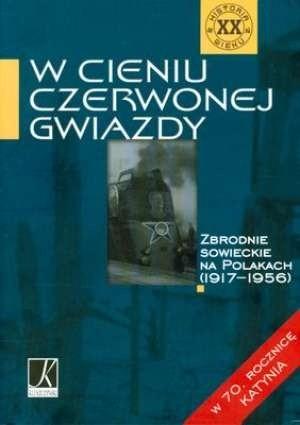 Okładka książki W cieniu czerwonej Gwiazdy. Zbrodnie sowieckie na Polakach (1917-1956)