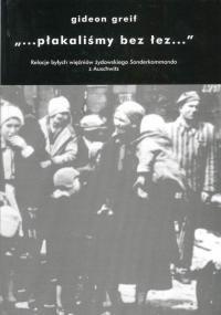 """Okładka książki """"...płakaliśmy bez łez..."""": Relacje byłych więźniów żydowskiego Sonderkommando z Auschwitz"""