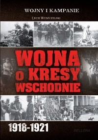 Okładka książki Wojna o Kresy Wschodnie 1918-1921