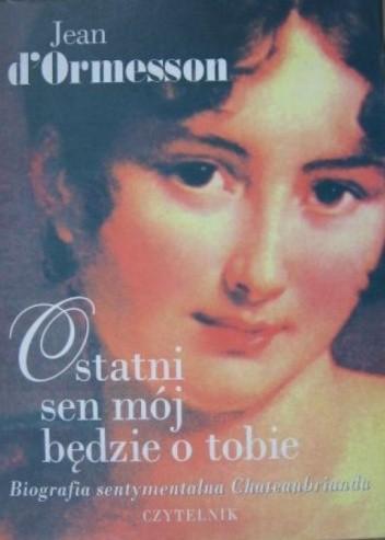 Okładka książki Ostatni sen mój będzie o tobie. Biografia sentymentalna Chateaubrianda