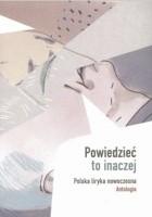 Powiedzieć to inaczej. Polska liryka nowoczesna. Antologia