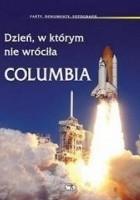 Dzień, w którym nie wróciła Columbia : fakty, dokumenty, fotografie