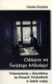 Okładka książki Oddajcie mi Świętego Mikołaja! Wspomnienia z dzieciństwa na Kresach Wschodnich w latach wojny
