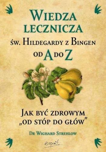 Okładka książki Wiedza lecznicza św. Hildegardy z Bingen od A do Z. Jak być zdrowym