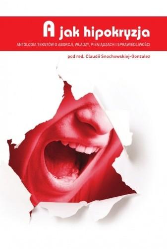 Okładka książki A jak hipokryzja. Antologia tekstów o aborcji, władzy, pieniądzach i sprawiedliwości