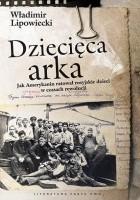 Dziecięca arka. Jak Amerykanin ratował rosyjskie dzieci w burzliwych czasach po rewolucji